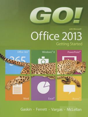Go! With Microsoft Office 2013 Getting Started By Gaskin, Shelley/ Ferrett, Robert/ Vargas, Alicia/ Mclellan, Carolyn